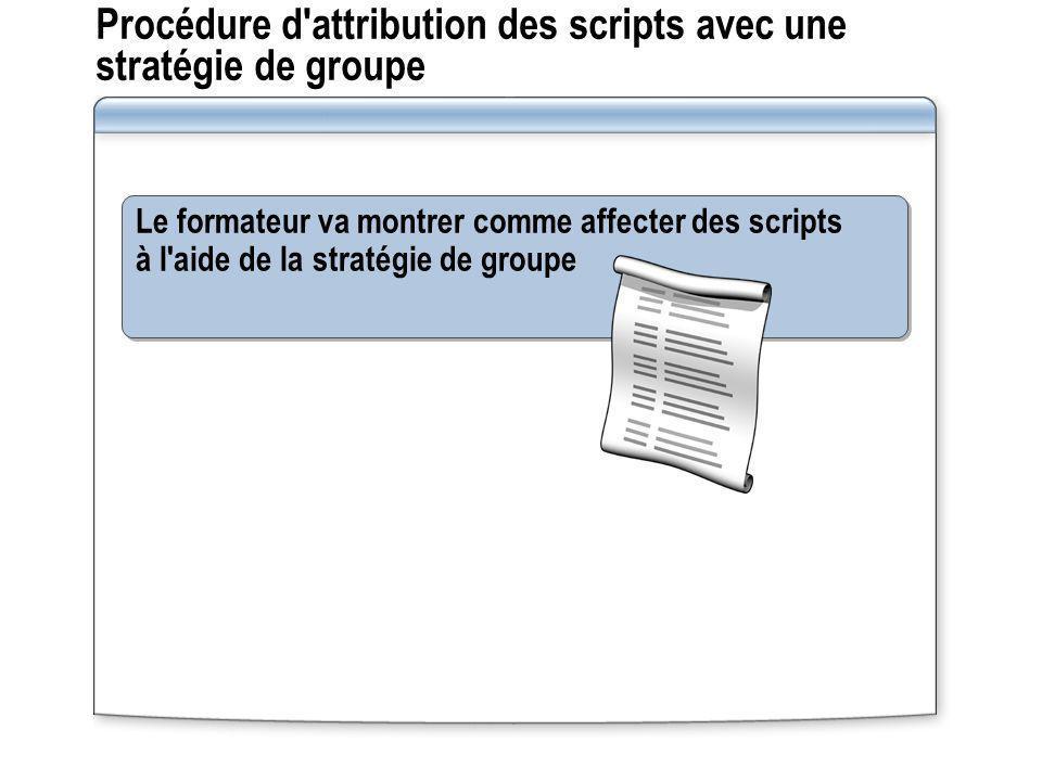 Procédure d'attribution des scripts avec une stratégie de groupe Le formateur va montrer comme affecter des scripts à l'aide de la stratégie de groupe