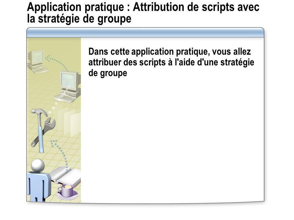 Application pratique : Attribution de scripts avec la stratégie de groupe Dans cette application pratique, vous allez attribuer des scripts à l'aide d