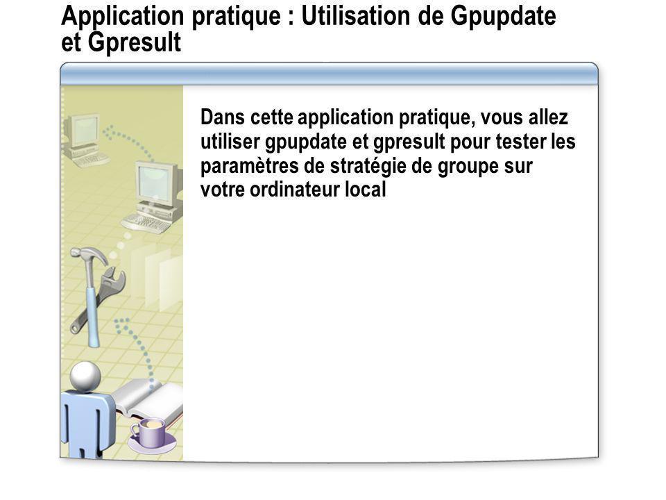 Application pratique : Utilisation de Gpupdate et Gpresult Dans cette application pratique, vous allez utiliser gpupdate et gpresult pour tester les p