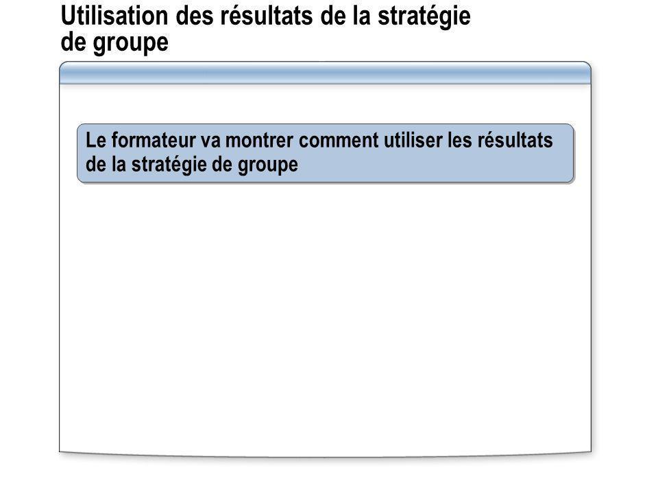Utilisation des résultats de la stratégie de groupe Le formateur va montrer comment utiliser les résultats de la stratégie de groupe