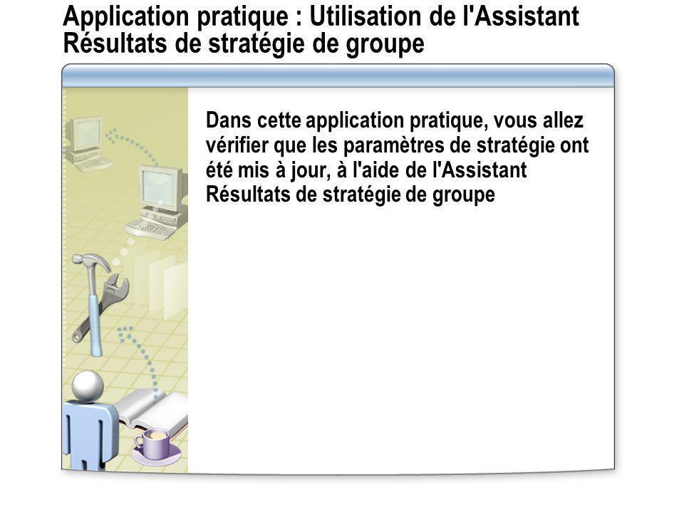 Application pratique : Utilisation de l'Assistant Résultats de stratégie de groupe Dans cette application pratique, vous allez vérifier que les paramè