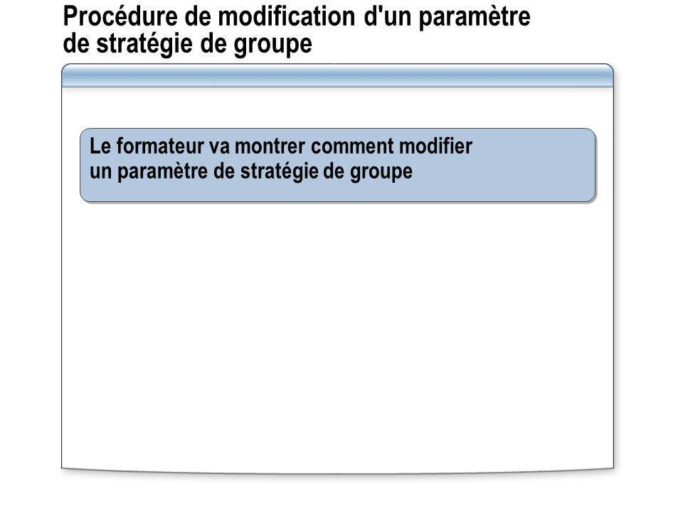 Procédure de modification d'un paramètre de stratégie de groupe Le formateur va montrer comment modifier un paramètre de stratégie de groupe