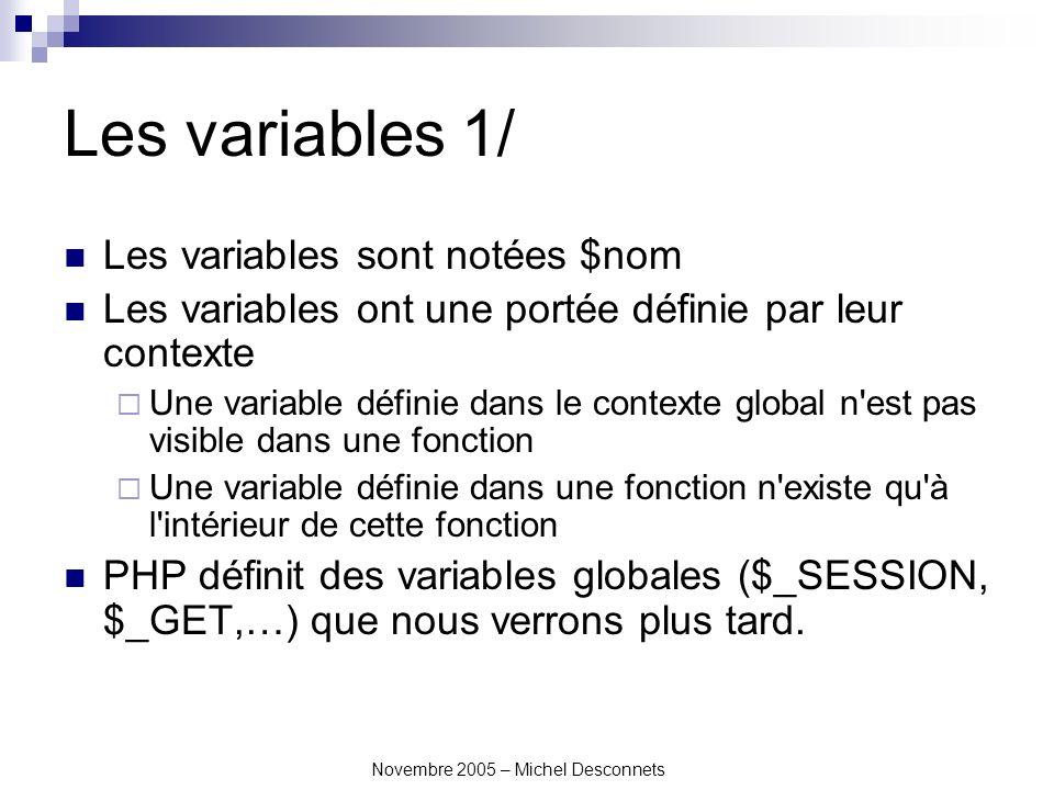 Novembre 2005 – Michel Desconnets Les variables 1/ Les variables sont notées $nom Les variables ont une portée définie par leur contexte Une variable définie dans le contexte global n est pas visible dans une fonction Une variable définie dans une fonction n existe qu à l intérieur de cette fonction PHP définit des variables globales ($_SESSION, $_GET,…) que nous verrons plus tard.