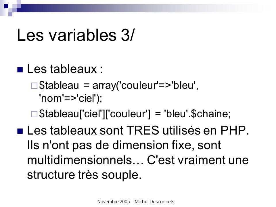 Novembre 2005 – Michel Desconnets Les variables 3/ Les tableaux : $tableau = array( couleur => bleu , nom => ciel ); $tableau[ ciel ][ couleur ] = bleu .$chaine; Les tableaux sont TRES utilisés en PHP.
