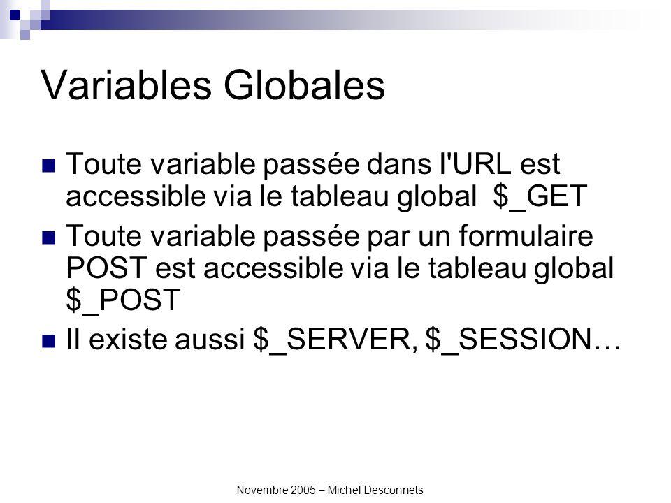 Novembre 2005 – Michel Desconnets Variables Globales Toute variable passée dans l URL est accessible via le tableau global $_GET Toute variable passée par un formulaire POST est accessible via le tableau global $_POST Il existe aussi $_SERVER, $_SESSION…