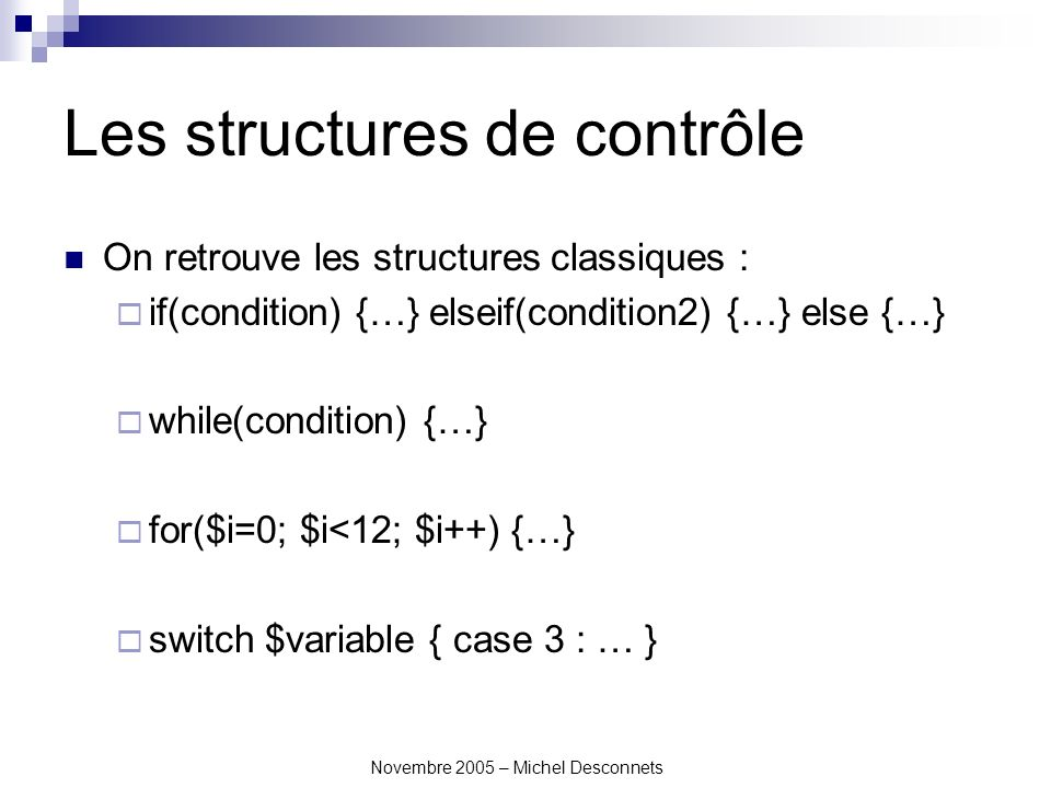Novembre 2005 – Michel Desconnets Les structures de contrôle On retrouve les structures classiques : if(condition) {…} elseif(condition2) {…} else {…} while(condition) {…} for($i=0; $i<12; $i++) {…} switch $variable { case 3 : … }