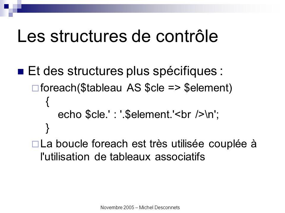 Novembre 2005 – Michel Desconnets Les structures de contrôle Et des structures plus spécifiques : foreach($tableau AS $cle => $element) { echo $cle. : .$element. \n ; } La boucle foreach est très utilisée couplée à l utilisation de tableaux associatifs