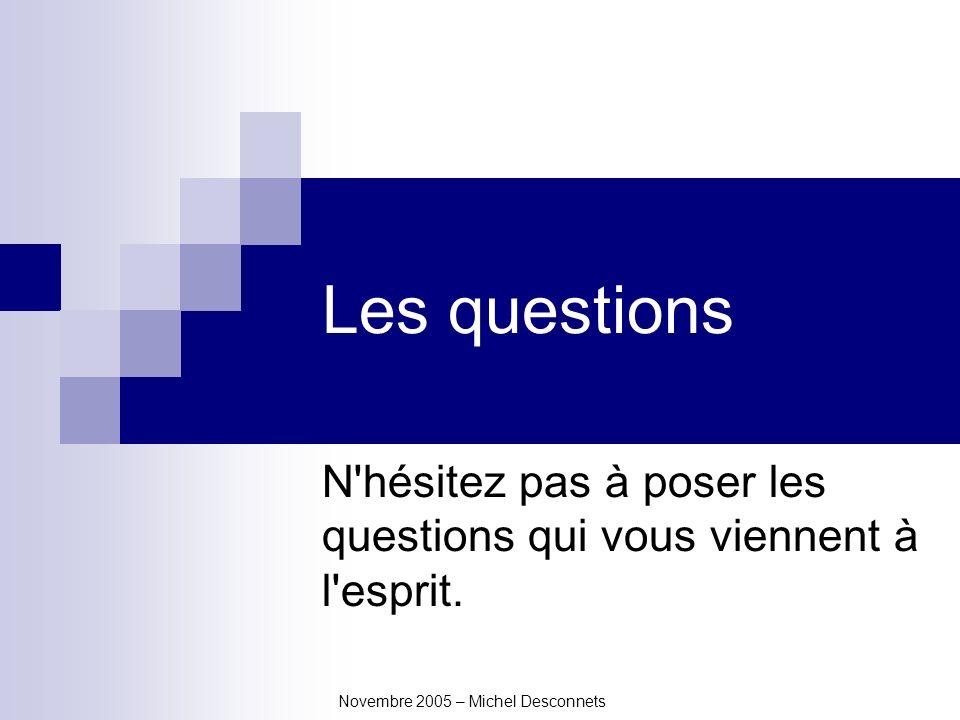 Novembre 2005 – Michel Desconnets Les questions N hésitez pas à poser les questions qui vous viennent à l esprit.