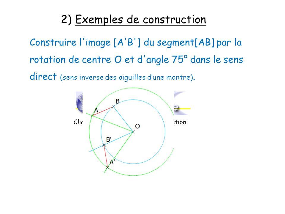 2) Exemples de construction Construire l'image [A'B'] du segment[AB] par la rotation de centre O et d'angle 75° dans le sens direct (sens inverse des
