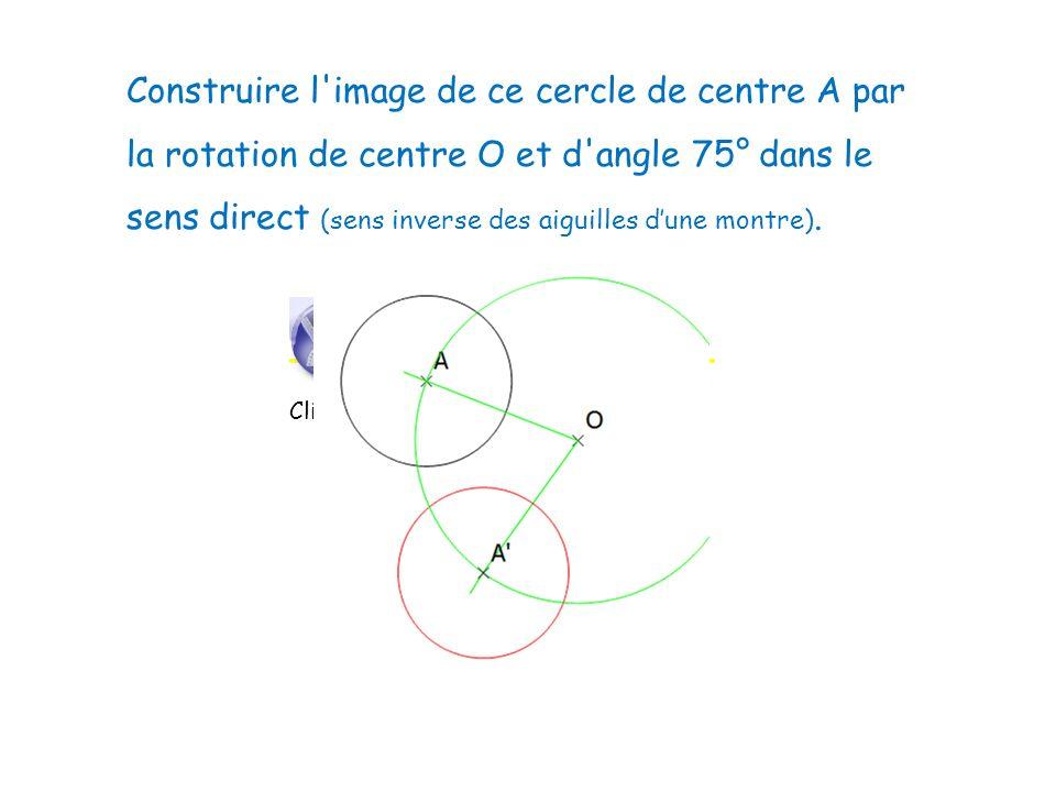 Construire l'image de ce cercle de centre A par la rotation de centre O et d'angle 75° dans le sens direct (sens inverse des aiguilles dune montre). C
