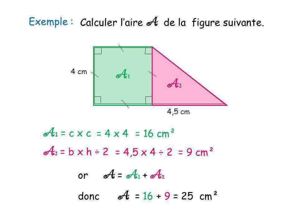 Exemple : 4 cm 4,5 cm Calculer laire A de la figure suivante. A1A1 A2A2 A 1 = c x c A 2 = b x h ÷ 2 or A = A 1 + A 2 donc A = 16 + 9 = 25 cm² = 4 x 4=