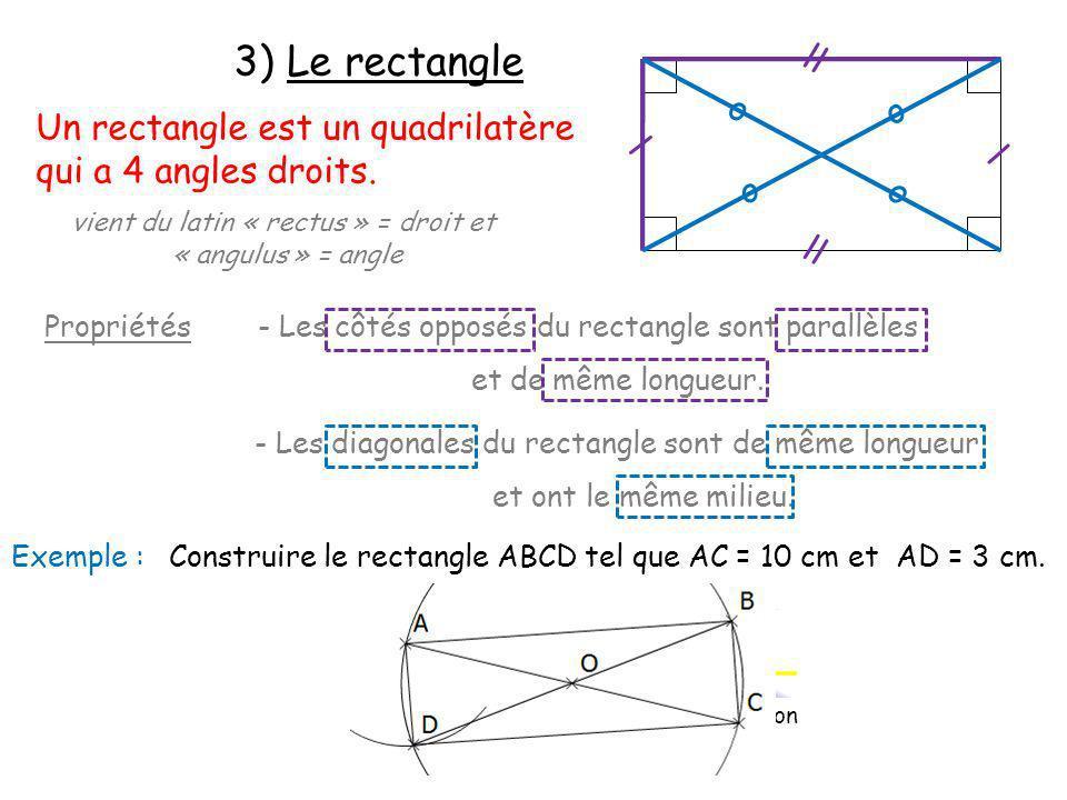 3) Le rectangle Un rectangle est un quadrilatère qui a 4 angles droits. vient du latin « rectus » = droit et « angulus » = angle Propriétés - Les côté