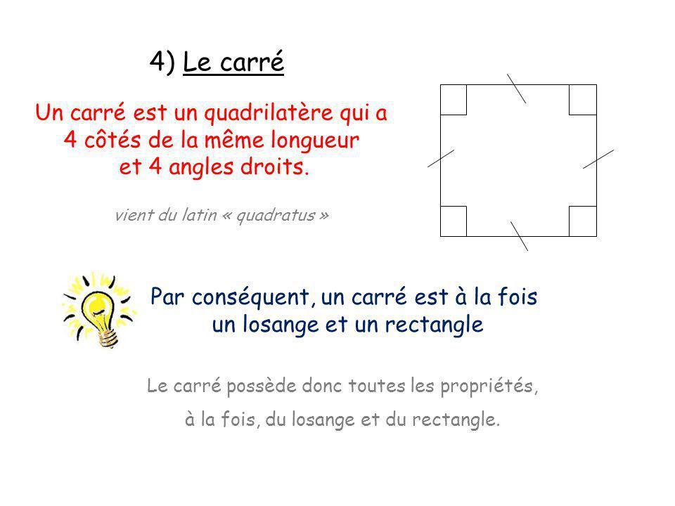 4) Le carré Un carré est un quadrilatère qui a 4 côtés de la même longueur et 4 angles droits. vient du latin « quadratus » Par conséquent, un carré e