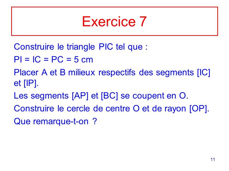 11 Exercice 7 Construire le triangle PIC tel que : PI = IC = PC = 5 cm Placer A et B milieux respectifs des segments [IC] et [IP].