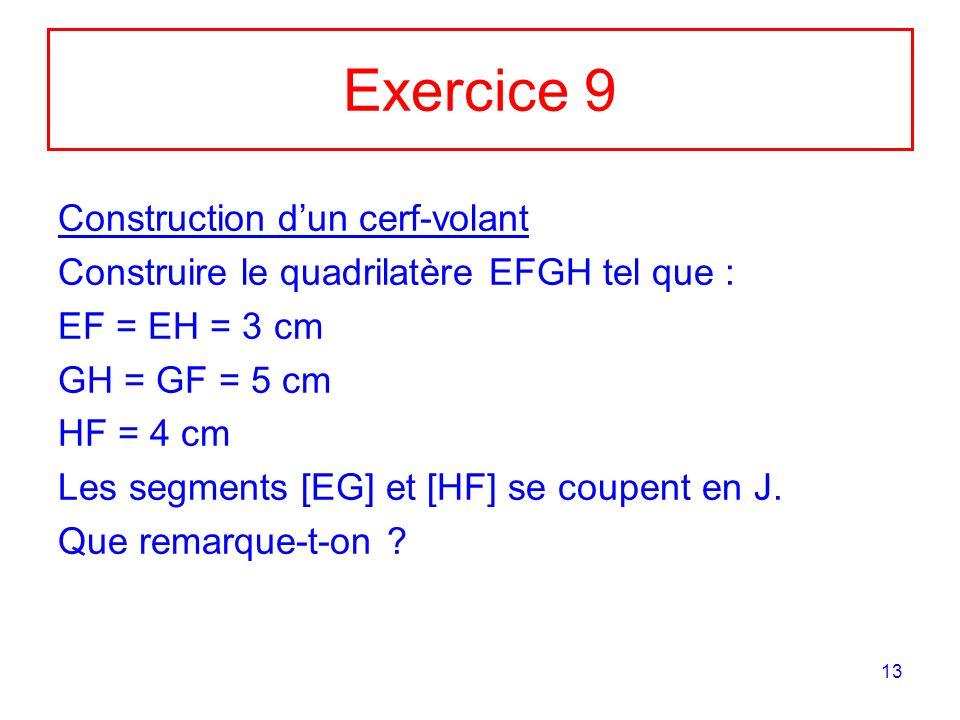 13 Exercice 9 Construction dun cerf-volant Construire le quadrilatère EFGH tel que : EF = EH = 3 cm GH = GF = 5 cm HF = 4 cm Les segments [EG] et [HF] se coupent en J.