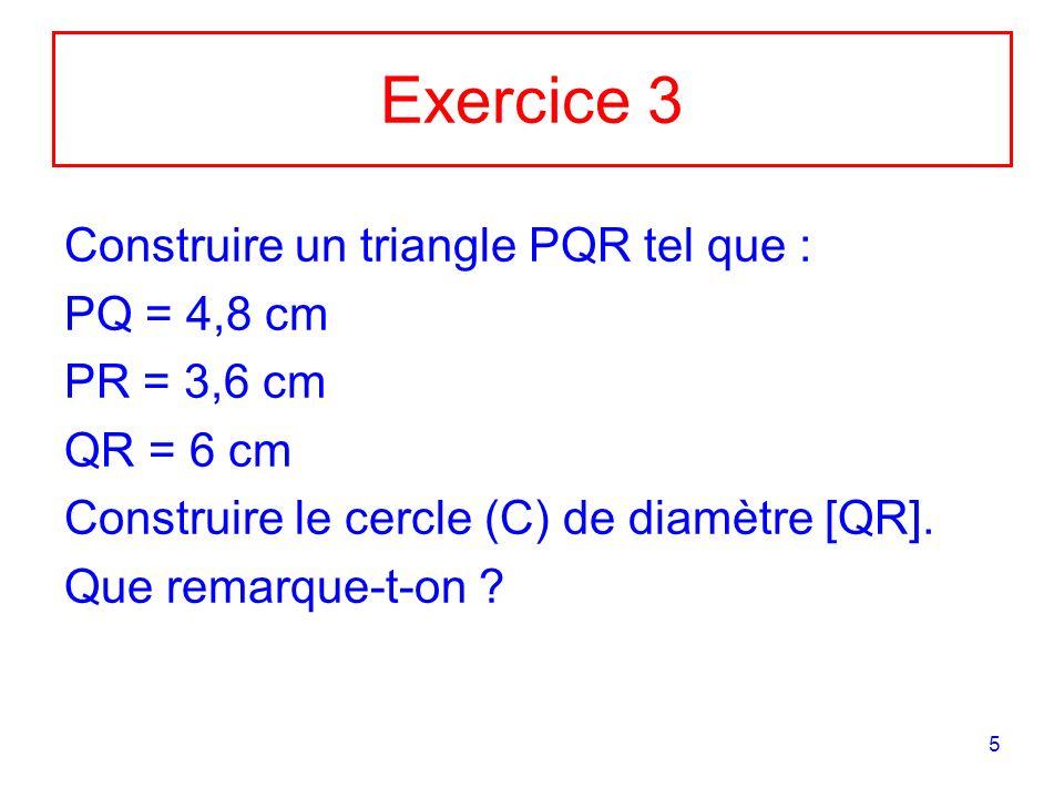 5 Exercice 3 Construire un triangle PQR tel que : PQ = 4,8 cm PR = 3,6 cm QR = 6 cm Construire le cercle (C) de diamètre [QR].