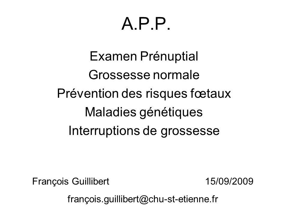A.P.P. Examen Prénuptial Grossesse normale Prévention des risques fœtaux Maladies génétiques Interruptions de grossesse François Guillibert 15/09/2009