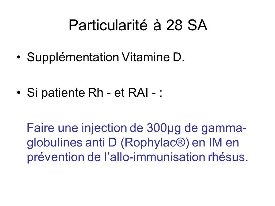 Particularité à 28 SA Supplémentation Vitamine D. Si patiente Rh - et RAI - : Faire une injection de 300µg de gamma- globulines anti D (Rophylac®) en