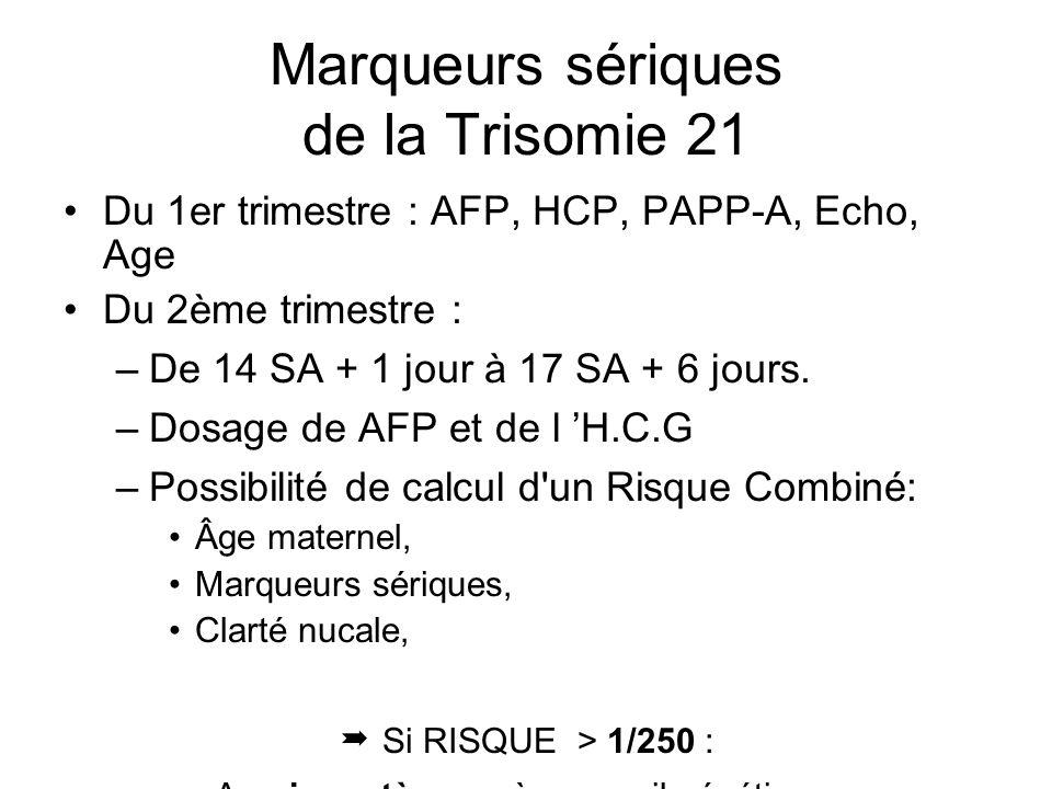 Marqueurs sériques de la Trisomie 21 Du 1er trimestre : AFP, HCP, PAPP-A, Echo, Age Du 2ème trimestre : –De 14 SA + 1 jour à 17 SA + 6 jours. –Dosage