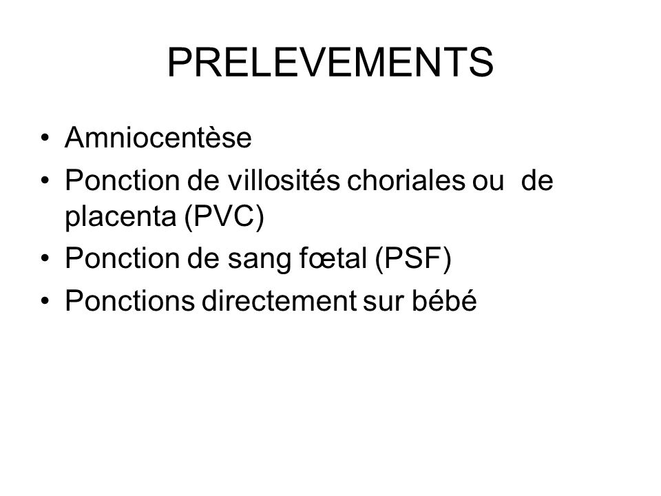 PRELEVEMENTS Amniocentèse Ponction de villosités choriales ou de placenta (PVC) Ponction de sang fœtal (PSF) Ponctions directement sur bébé