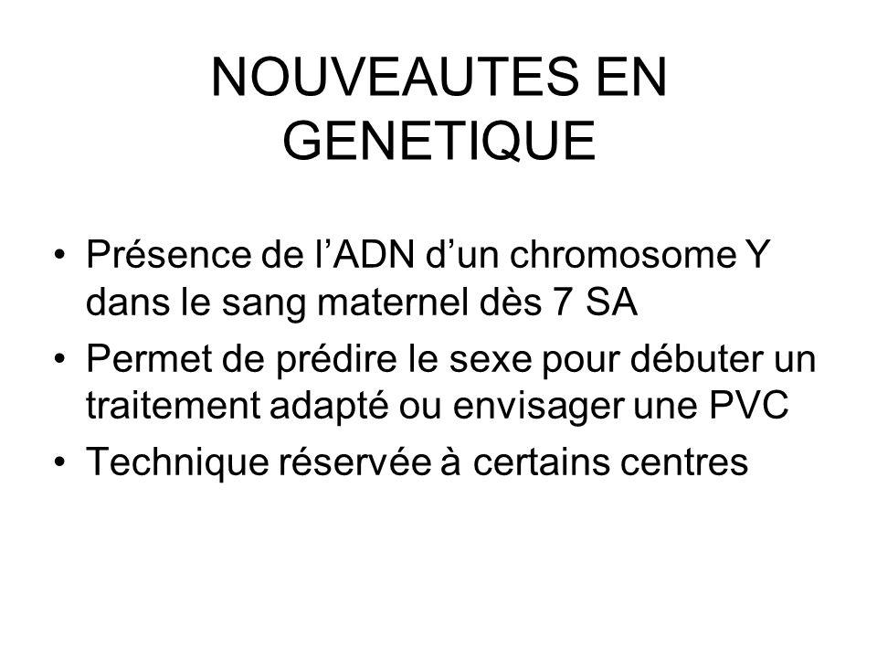 NOUVEAUTES EN GENETIQUE Présence de lADN dun chromosome Y dans le sang maternel dès 7 SA Permet de prédire le sexe pour débuter un traitement adapté o