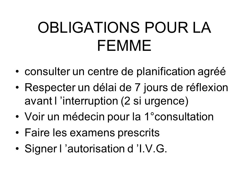 OBLIGATIONS POUR LA FEMME consulter un centre de planification agréé Respecter un délai de 7 jours de réflexion avant l interruption (2 si urgence) Vo