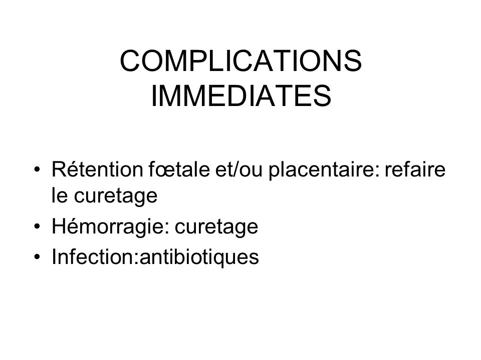 COMPLICATIONS IMMEDIATES Rétention fœtale et/ou placentaire: refaire le curetage Hémorragie: curetage Infection:antibiotiques