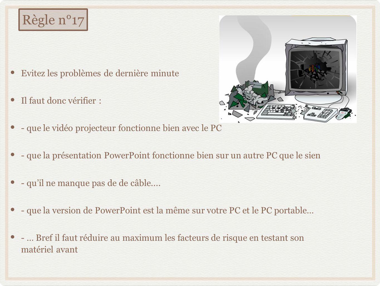 Evitez les problèmes de dernière minute Il faut donc vérifier : - que le vidéo projecteur fonctionne bien avec le PC - que la présentation PowerPoint fonctionne bien sur un autre PC que le sien - quil ne manque pas de de câble....