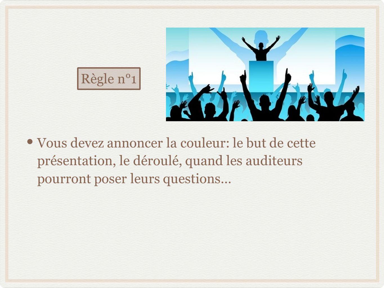 Vous devez annoncer la couleur: le but de cette présentation, le déroulé, quand les auditeurs pourront poser leurs questions… Règle n°1