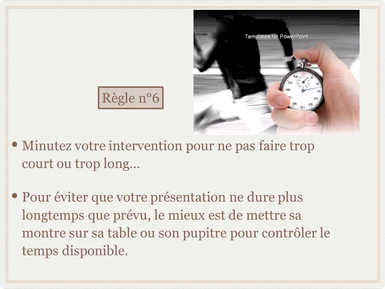 Minutez votre intervention pour ne pas faire trop court ou trop long… Pour éviter que votre présentation ne dure plus longtemps que prévu, le mieux est de mettre sa montre sur sa table ou son pupitre pour contrôler le temps disponible.