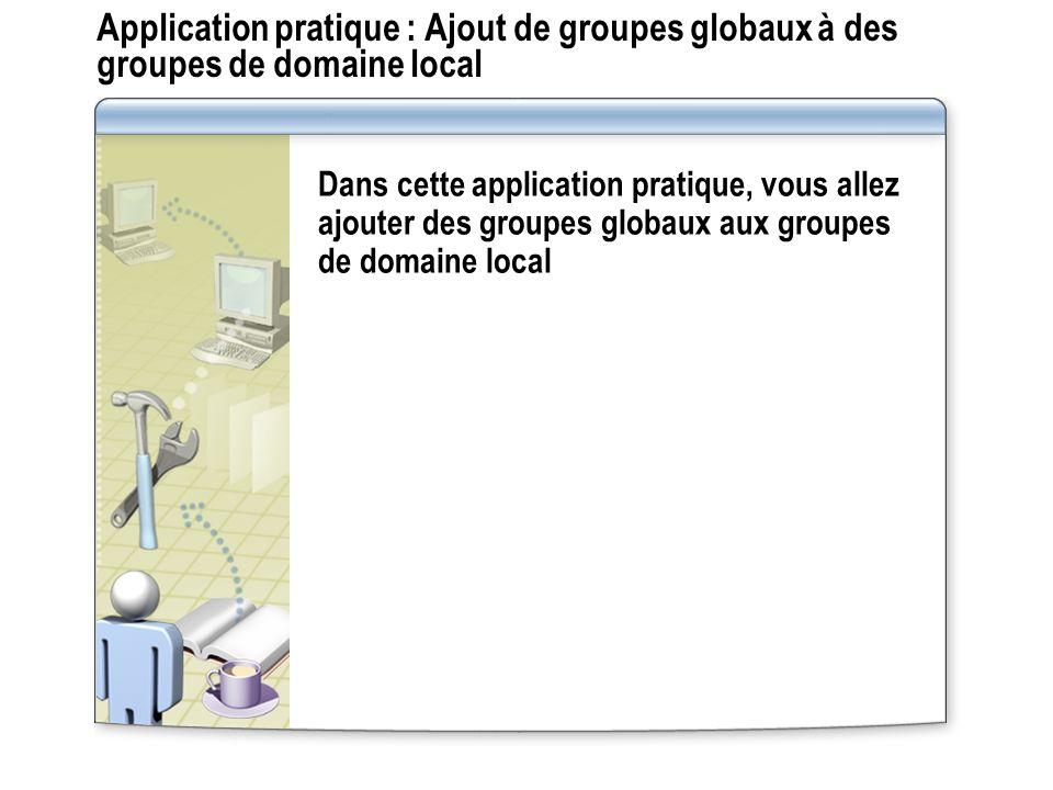 Application pratique : Ajout de groupes globaux à des groupes de domaine local Dans cette application pratique, vous allez ajouter des groupes globaux