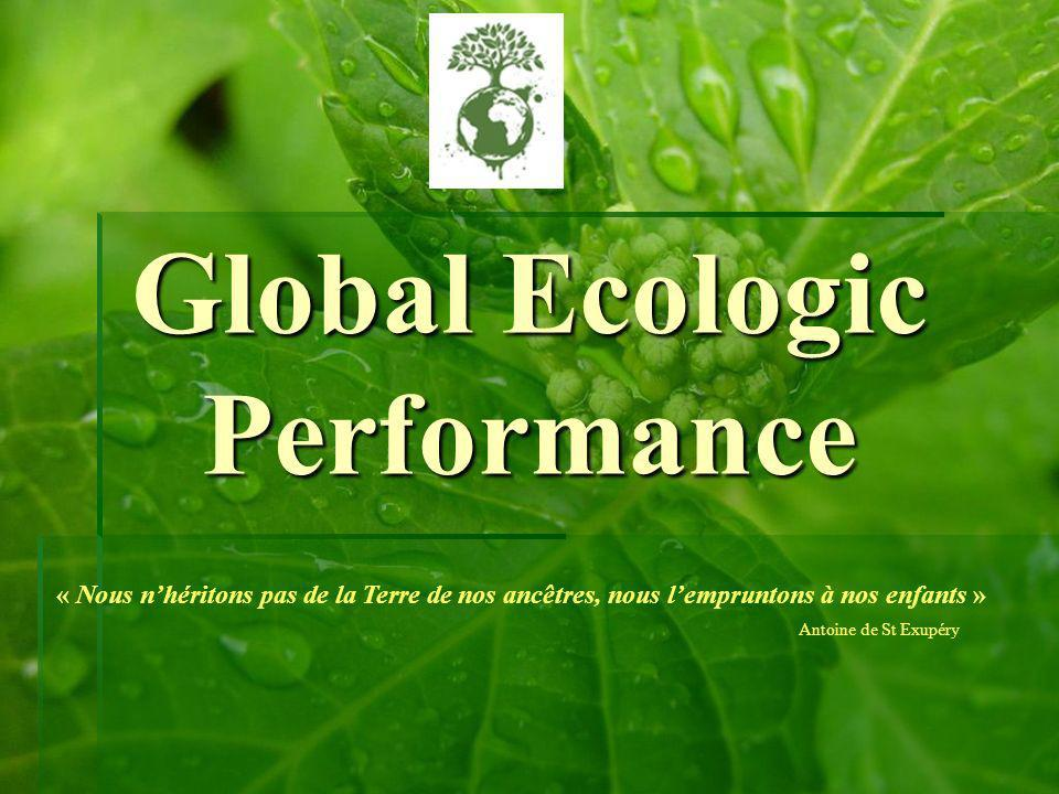 Global Ecologic Performance « Nous nhéritons pas de la Terre de nos ancêtres, nous lempruntons à nos enfants » Antoine de St Exupéry