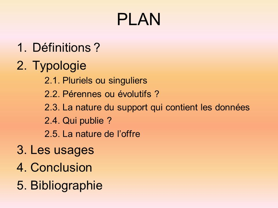 PLAN 1.Définitions ? 2.Typologie 2.1. Pluriels ou singuliers 2.2. Pérennes ou évolutifs ? 2.3. La nature du support qui contient les données 2.4. Qui