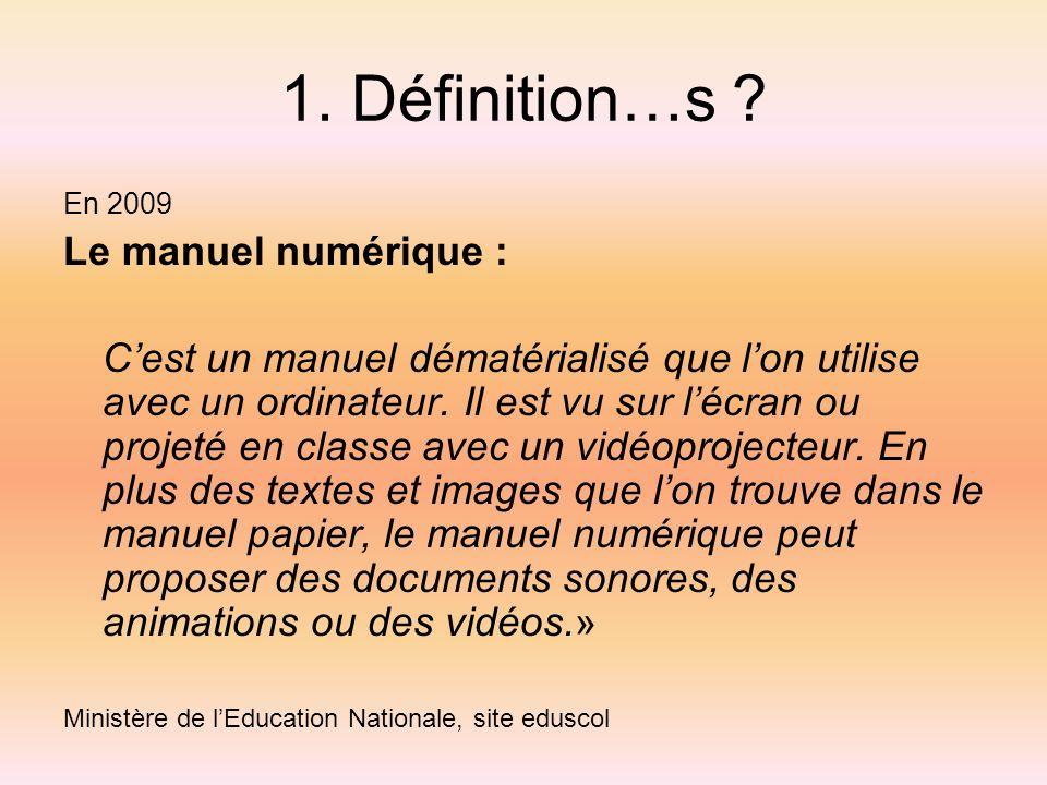 1. Définition…s ? En 2009 Le manuel numérique : Cest un manuel dématérialisé que lon utilise avec un ordinateur. Il est vu sur lécran ou projeté en cl