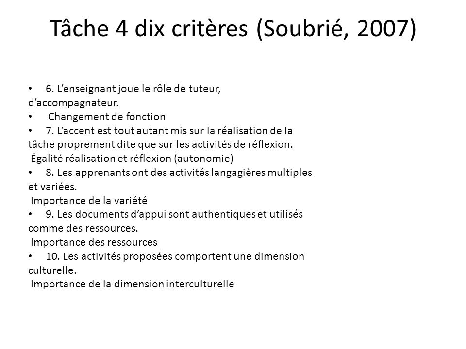 Tâche 4 dix critères (Soubrié, 2007) 6. Lenseignant joue le rôle de tuteur, daccompagnateur. Changement de fonction 7. Laccent est tout autant mis sur