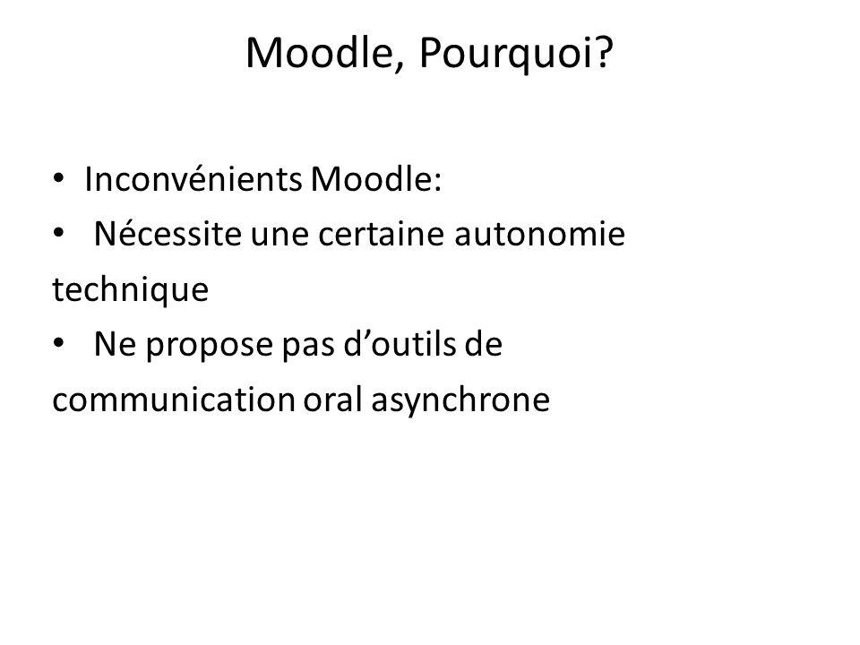 Moodle, Pourquoi? Inconvénients Moodle: Nécessite une certaine autonomie technique Ne propose pas doutils de communication oral asynchrone