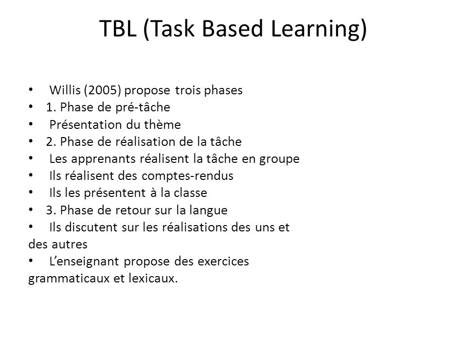 TBL (Task Based Learning) Willis (2005) propose trois phases 1. Phase de pré-tâche Présentation du thème 2. Phase de réalisation de la tâche Les appre