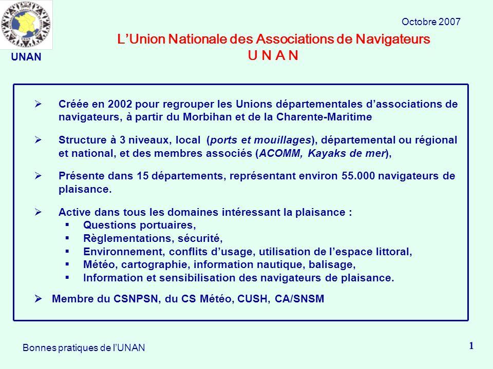 LUnion Nationale des Associations de Navigateurs U N A N Octobre 2007 1 Bonnes pratiques de lUNAN Créée en 2002 pour regrouper les Unions départementales dassociations de navigateurs, à partir du Morbihan et de la Charente-Maritime Structure à 3 niveaux, local (ports et mouillages), départemental ou régional et national, et des membres associés (ACOMM, Kayaks de mer), Présente dans 15 départements, représentant environ 55.000 navigateurs de plaisance.