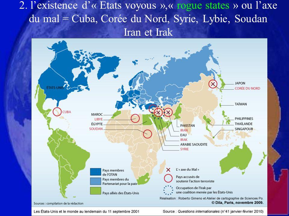 2. lexistence d« Etats voyous »,« rogue states » ou laxe du mal = Cuba, Corée du Nord, Syrie, Lybie, Soudan Iran et Irak