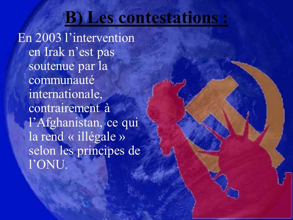 B) Les contestations : En 2003 lintervention en Irak nest pas soutenue par la communauté internationale, contrairement à lAfghanistan, ce qui la rend « illégale » selon les principes de lONU.
