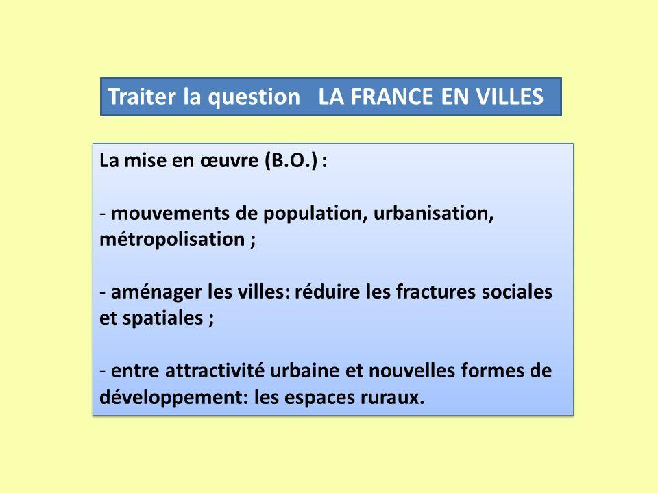 Traiter la question LA FRANCE EN VILLES La mise en œuvre (B.O.) : - mouvements de population, urbanisation, métropolisation ; - aménager les villes: r