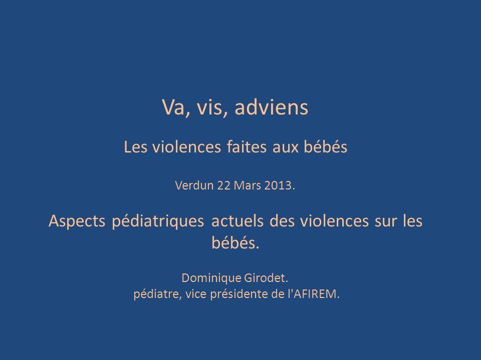 Va, vis, adviens Les violences faites aux bébés Verdun 22 Mars 2013. Aspects pédiatriques actuels des violences sur les bébés. Dominique Girodet. pédi