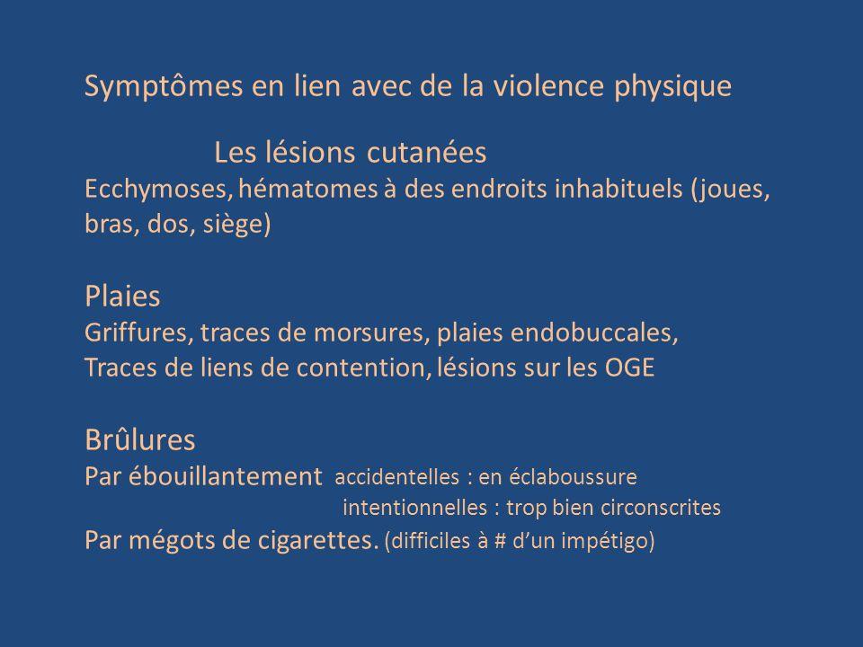 Symptômes en lien avec de la violence physique Les lésions cutanées Ecchymoses, hématomes à des endroits inhabituels (joues, bras, dos, siège) Plaies