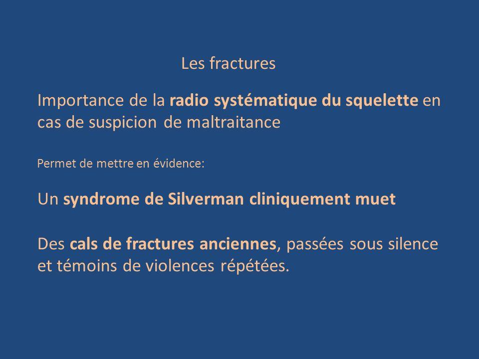 Les fractures Importance de la radio systématique du squelette en cas de suspicion de maltraitance Permet de mettre en évidence: Un syndrome de Silver
