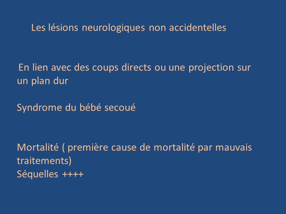 Les lésions neurologiques non accidentelles En lien avec des coups directs ou une projection sur un plan dur Syndrome du bébé secoué Mortalité ( premi