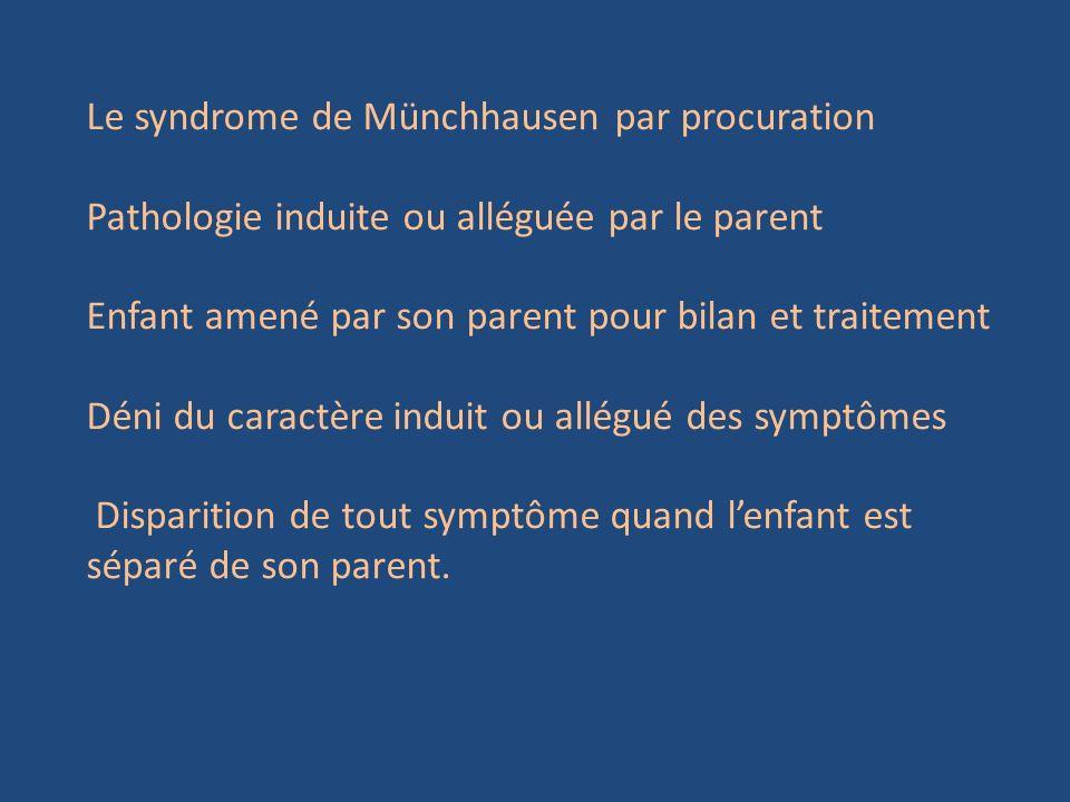 Le syndrome de Münchhausen par procuration Pathologie induite ou alléguée par le parent Enfant amené par son parent pour bilan et traitement Déni du c