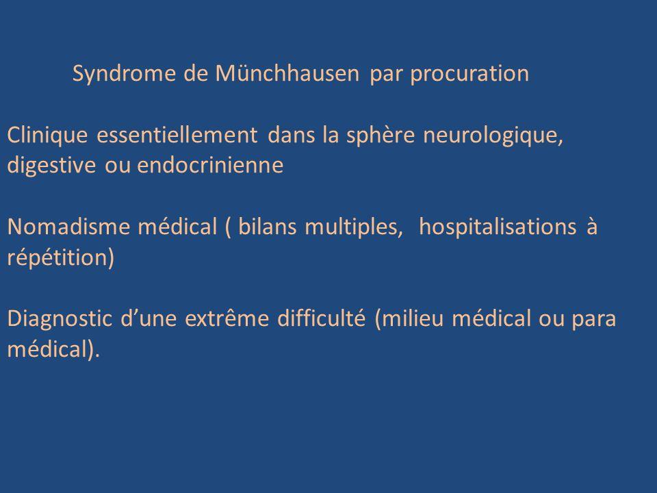 Syndrome de Münchhausen par procuration Clinique essentiellement dans la sphère neurologique, digestive ou endocrinienne Nomadisme médical ( bilans mu