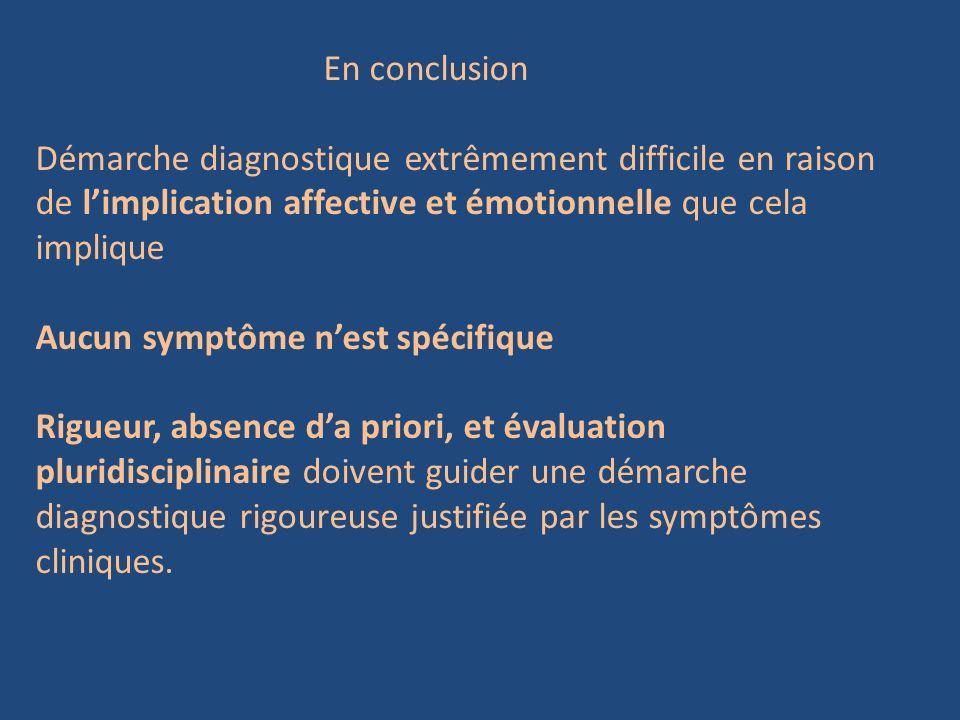 En conclusion Démarche diagnostique extrêmement difficile en raison de limplication affective et émotionnelle que cela implique Aucun symptôme nest sp