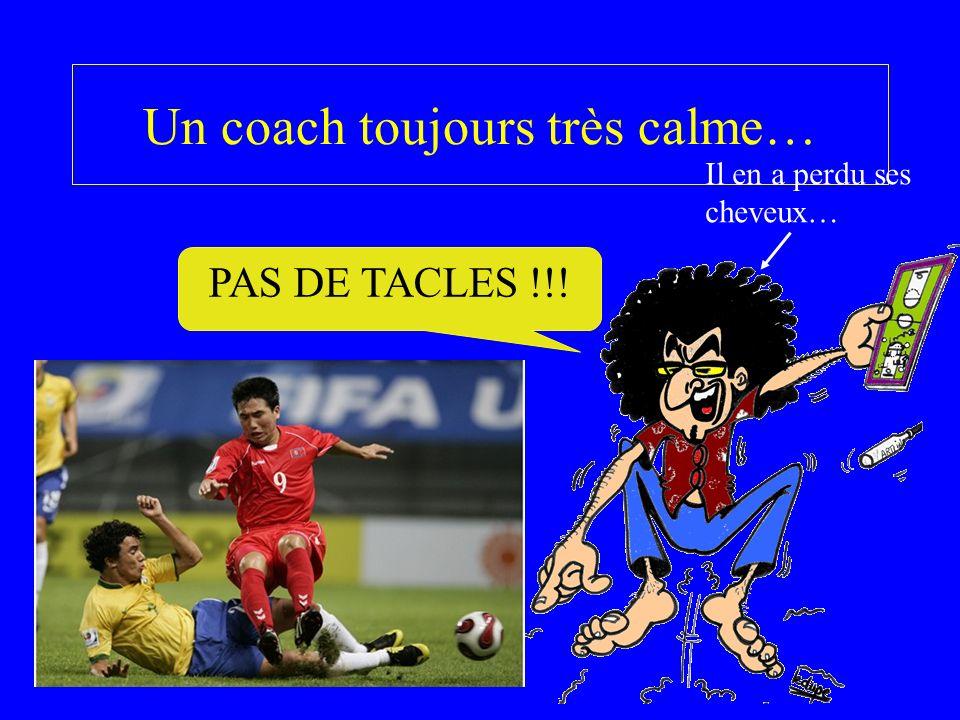 Un coach toujours très calme… PAS DE TACLES !!! Il en a perdu ses cheveux…