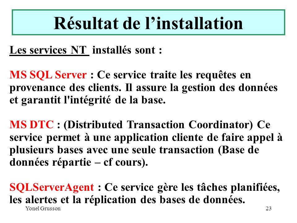 Yonel Grusson23 Résultat de linstallation Les services NT installés sont : MS SQL Server : Ce service traite les requêtes en provenance des clients. I